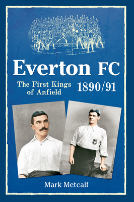 Everton FC 1890-91: The First Kings of Anfield - Metcalf, Mark