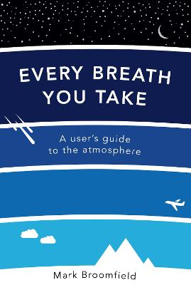 Every Breath You Take: A User's Guide to the Atmosphere - Broomfield, Mark
