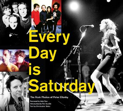 Every Day Is Saturday: The Rock Photography of Peter Ellenby - Doe, John, M.D. (Foreword by), and Scanlin, Tim (Introduction by), and Slater, Christopher (Text by)
