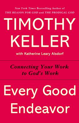 Every Good Endeavor: Connecting Your Work to God's Work - Keller, Timothy