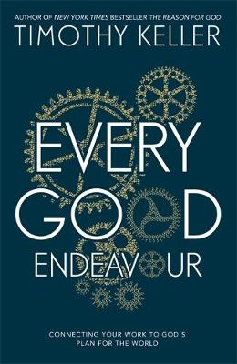 Every Good Endeavour: Connecting Your Work to God's Plan for the World - Keller, Timothy J.