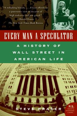 Every Man a Speculator: A History of Wall Street in American Life - Fraser, Steve
