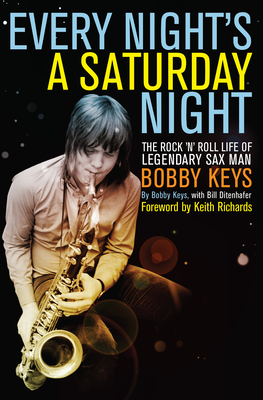 Every Night's a Saturday Night: The Rock 'n' Roll Life of Legendary Sax Man Bobby Keys - Keys, Bobby