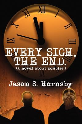 Every Sigh, the End: A Novel about Zombies. - Hornsby, Jason S, and Adkins, Travis (Editor)