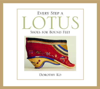 Every Step a Lotus: Shoes for Bound Feet - Ko, Dorothy