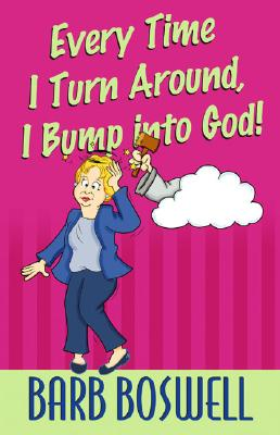 Every Time I Turn Around, I Bump Into God! - Boswell, Barb