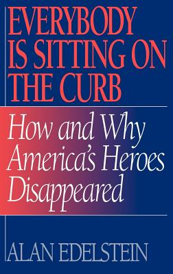 Everybody Is Sitting on the Curb: How and Why America's Heroes Disappeared - Edelstein, Alan