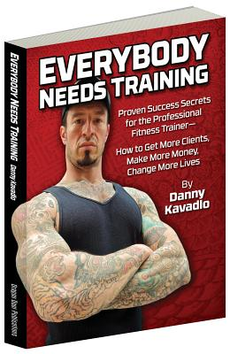"""Everybody Needs Training: Proven Success Secrets for the Professional Fitness Trainerâ """"how to Get More Clients, Make More Money, Change More Lives - Kavadlo, Danny, and Gallagher, Marty (Foreword by)"""
