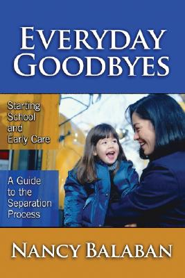 Everyday Goodbyes: Starting School and Early Care: A Guide to the Separation Process - Balaban, Nancy, and Williams, Leslie R (Editor)