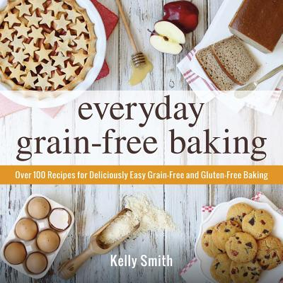 Everyday Grain-Free Baking: Over 100 Recipes for Deliciously Easy Grain-Free and Gluten-Free Baking - Smith, Kelly