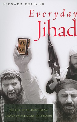 Everyday Jihad: The Rise of Militant Islam Among Palestinians in Lebanon - Rougier, Bernard, and Ghazaleh, Pascale (Translated by)