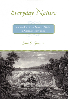 Everyday Nature: Knowledge of the Natural World in Colonial New York - Gronim, Sara S