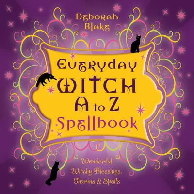 Everyday Witch A to Z Spellbook: Wonderfully Witchy Blessings, Charms & Spells - Blake, Deborah