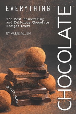 Everything Chocolate: The Most Mesmerizing and Delicious Chocolate Recipes Ever! - Allen, Allie