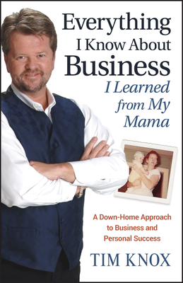 Everything I Know about Business I Learned from My Mama: A Down-Home Approach to Business and Personal Success - Knox, Tim