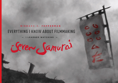 Everything I Know about Filmmaking I Learned Watching Seven Samurai - Pepperman, Richard D, Mr.