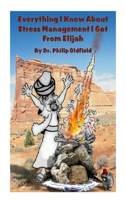 Everything I Know about Stress Management I Got from Elijah - Oldfield, Philip R, Dr., and Oldfield, Dr Philip R