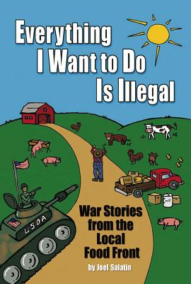Everything I Want to Do Is Illegal: War Stories from the Local Food Front - Salatin, Joel