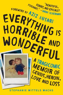 Everything Is Horrible and Wonderful: A Tragicomic Memoir of Genius, Heroin, Love, and Loss - Wittels Wachs, Stephanie, and Ansari, Aziz (Foreword by)