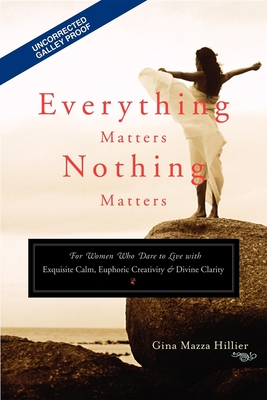Everything Matters, Nothing Matters: For Women Who Dare to Live with Exquisite Calm, Euphoric Creativity & Divine Clarity - Hillier, Gina Mazza