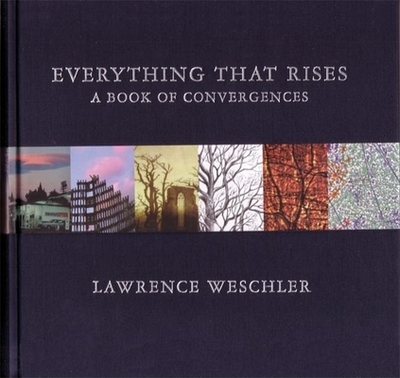 Everything That Rises: A Book of Convergences - Weschler, Lawrence