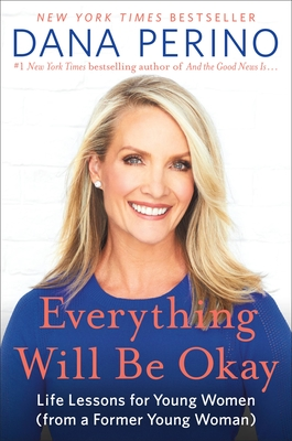 Everything Will Be Okay: Life Lessons for Young Women (from a Former Young Woman) - Perino, Dana