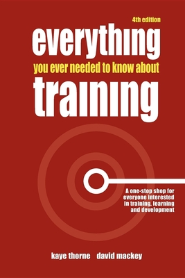 Everything You Ever Needed to Know about Training: A One-Stop Shop for Everyone Interested in Training, Learning and Development - Thorne, Kaye
