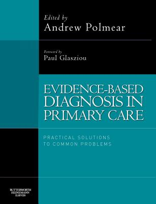 Evidence-Based Diagnosis in Primary Care: Practical Solutions to Common Problems - Glasziou, Paul (Editor), and Polmear, Andrew, Ma, Msc, Frcp (Editor)