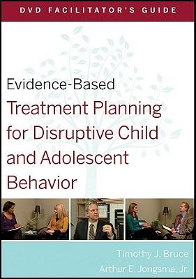 Evidence-Based Treatment Planning for Disruptive Child and Adolescent Behavior Facilitator's Guide - Bruce, Timothy J., and Jongsma, Arthur E., Jr.