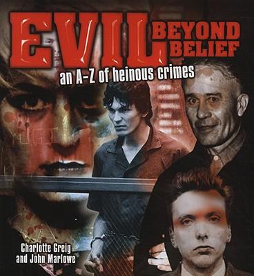 Evil Beyond Belief: An A-Z of Heinous Crimes - Greig, Charlotte, and Marlowe, John