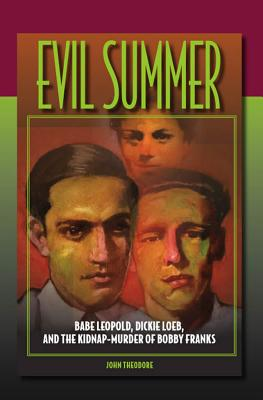 Evil Summer: Babe Leopold, Dickie Loeb, and the Kidnap-Murder of Bobby Franks - Theodore, John