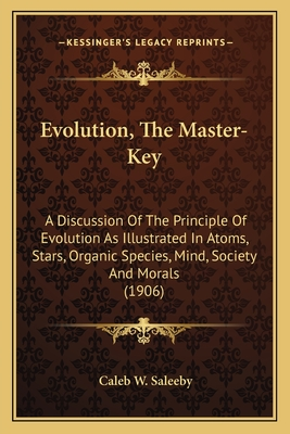 Evolution, the Master-Key: A Discussion of the Principle of Evolution as Illustrated in Atoms, Stars, Organic Species, Mind, Society and Morals (1906) - Saleeby, Caleb W