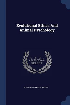Evolutional Ethics and Animal Psychology - Evans, Edward Payson