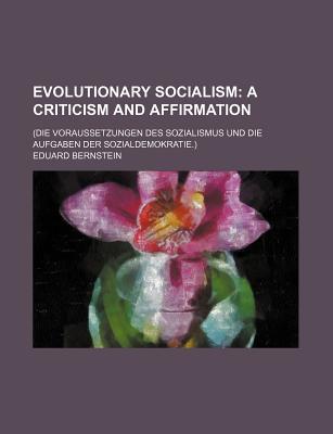 Evolutionary Socialism; A Criticism and Affirmation. (Die Voraussetzungen Des Sozialismus Und Die Aufgaben Der Sozialdemokratie.) - Bernstein, Eduard