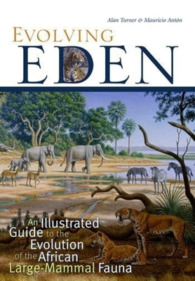Evolving Eden: An Illustrated Guide to the Evolution of the African Large-Mammal Fauna - Turner, Alan, Professor, and Anton, Mauricio, Professor