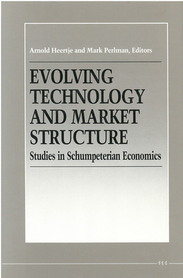 Evolving Technology and Market Structure: Studies in Schumpeterian Economics - Heertje, Arnold, and Perlman, Mark (Editor)