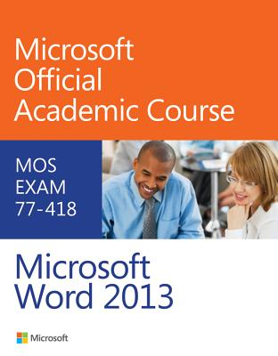Exam 77-418 Microsoft Word 2013 - Microsoft Official Academic Course