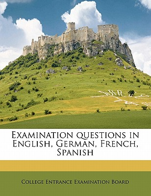 Examination Questions in English, German, French, Spanish - College Entrance Examination Board, Entrance Examination Board (Creator)