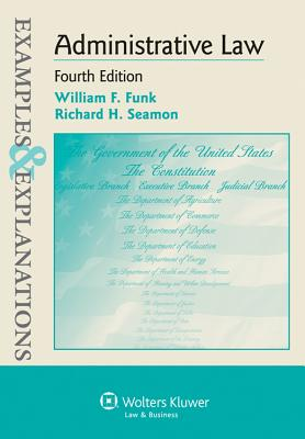 Examples & Explanations: Administrative Law, 4th Edition - Funk, and Funk, William F, and Seamon, Richard H