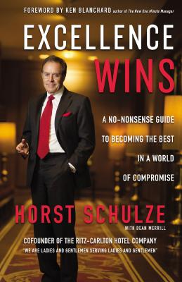 Excellence Wins: A No-Nonsense Guide to Becoming the Best in a World of Compromise - Schulze, Horst, and Merrill, Dean