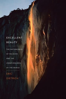 Excellent Beauty: The Naturalness of Religion and the Unnaturalness of the World - Dietrich, Eric