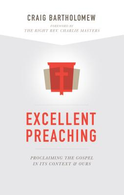Excellent Preaching: Proclaiming the Gospel in Its Context and Ours - Bartholomew, Craig G