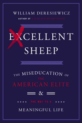 Excellent Sheep: The Miseducation of the American Elite and the Way to a Meaningful Life - Deresiewicz, William