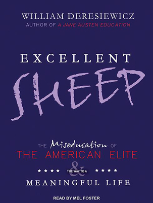 Excellent Sheep: The Miseducation of the American Elite and the Way to a Meaningful Life - Deresiewicz, William, Professor, and Foster, Mel (Narrator)
