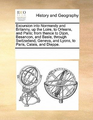 Excursion Into Normandy and Britanny, Up the Loire, to Orleans, and Paris; From Thence to Dijon, Besancon, and Basle, Through Switzerland, Geneva, and Lyons, to Paris, Calais, and Dieppe. - Multiple Contributors