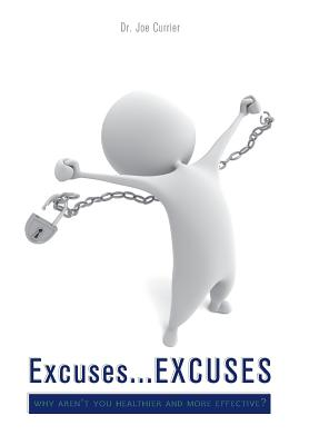 Excuses...Excuses: Why Aren't You Healthier and More Effective? - Currier, Joe, Dr., and Currier, Dr Joe