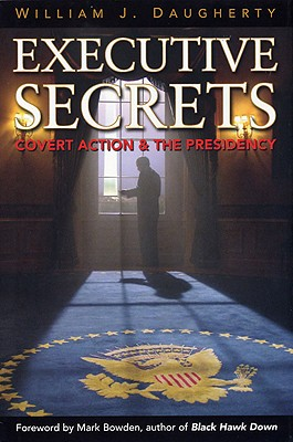 Executive Secrets: Covert Action and the Presidency - Daugherty, William J, PH.D.
