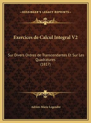 Exercices de Calcul Integral V2: Sur Divers Ordres de Transcendantes Et Sur Les Quadratures (1817) - Legendre, Adrien-Marie