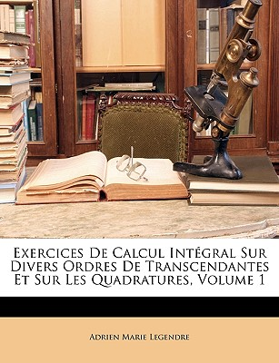 Exercices de Calcul Intgral Sur Divers Ordres de Transcendantes Et Sur Les Quadratures, Volume 1 - Legendre, Adrien-Marie