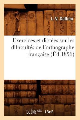 Exercices Et Dictees Sur Les Difficultes de L'Orthographe Francaise (Ed.1856) - Gallien, J V